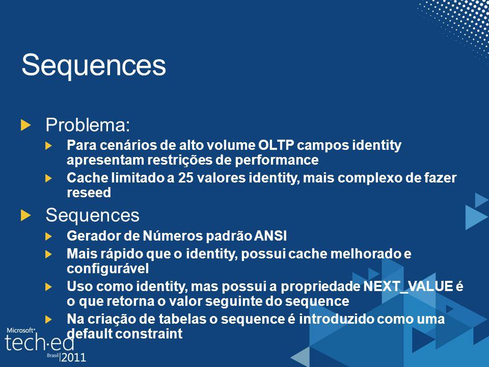 Problema: Para cenários de alto volume OLTP campos identity apresentam restrições de performance Cache limitado a 25 valores identity, mais complexo de fazer reseed Sequences Gerador de Números padrão ANSI Mais rápido que o identity, possui cache melhorado e configurável Uso como identity, mas possui a propriedade NEXT_VALUE é o que retorna o valor seguinte do sequence Na criação de tabelas o sequence é introduzido como uma default constraint