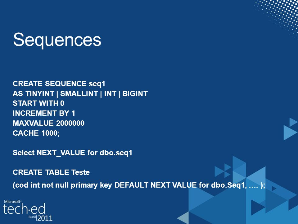 CREATE SEQUENCE seq1 AS TINYINT | SMALLINT | INT | BIGINT START WITH 0 INCREMENT BY 1 MAXVALUE 2000000 CACHE 1000; Select NEXT_VALUE for dbo.seq1 CREATE TABLE Teste (cod int not null primary key DEFAULT NEXT VALUE for dbo.Seq1, ….