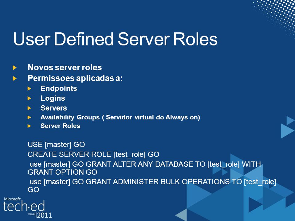 Novos server roles Permissoes aplicadas a: Endpoints Logins Servers Availability Groups ( Servidor virtual do Always on) Server Roles USE [master] GO CREATE SERVER ROLE [test_role] GO use [master] GO GRANT ALTER ANY DATABASE TO [test_role] WITH GRANT OPTION GO use [master] GO GRANT ADMINISTER BULK OPERATIONS TO [test_role] GO