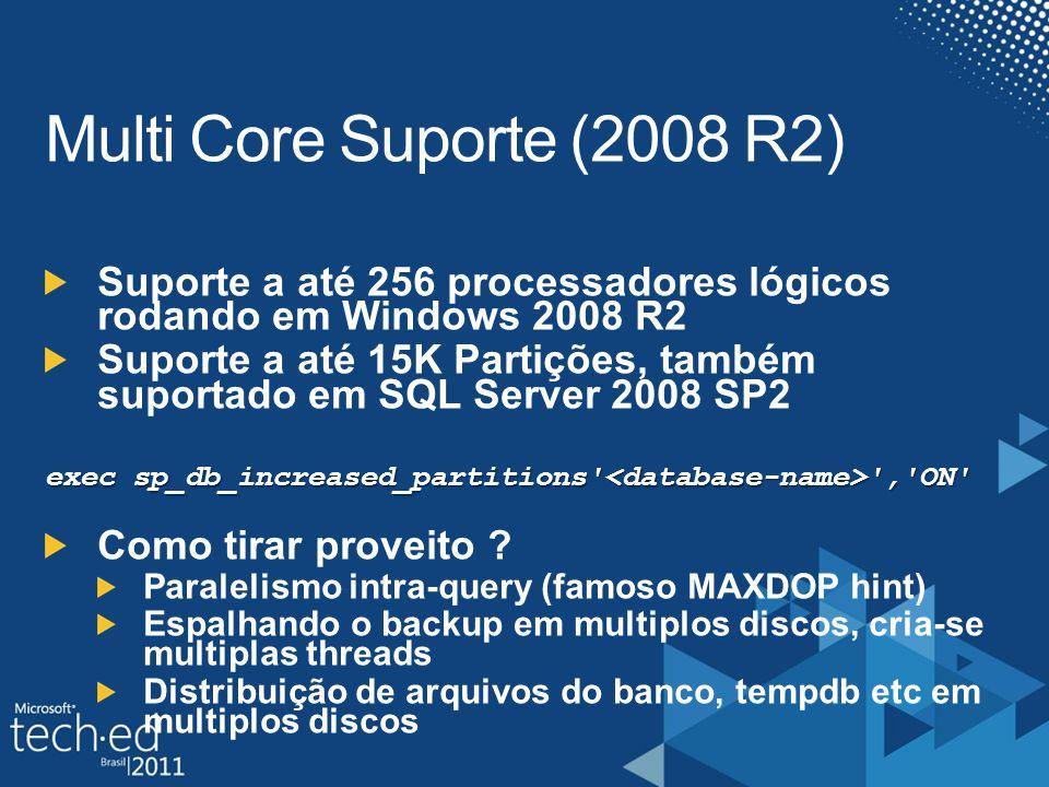 Multi Core Suporte (2008 R2) Suporte a até 256 processadores lógicos rodando em Windows 2008 R2 Suporte a até 15K Partições, também suportado em SQL Server 2008 SP2 exec sp_db_increased_partitions , ON Como tirar proveito .