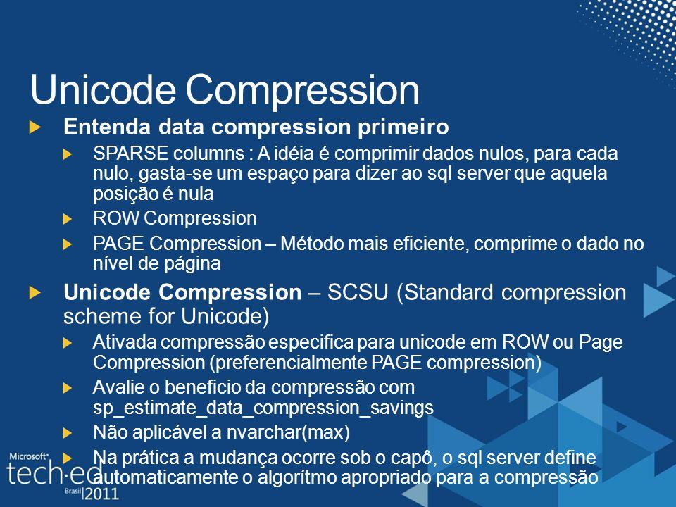 Unicode Compression Entenda data compression primeiro SPARSE columns : A idéia é comprimir dados nulos, para cada nulo, gasta-se um espaço para dizer ao sql server que aquela posição é nula ROW Compression PAGE Compression – Método mais eficiente, comprime o dado no nível de página Unicode Compression – SCSU (Standard compression scheme for Unicode) Ativada compressão especifica para unicode em ROW ou Page Compression (preferencialmente PAGE compression) Avalie o beneficio da compressão com sp_estimate_data_compression_savings Não aplicável a nvarchar(max) Na prática a mudança ocorre sob o capô, o sql server define automaticamente o algorítmo apropriado para a compressão