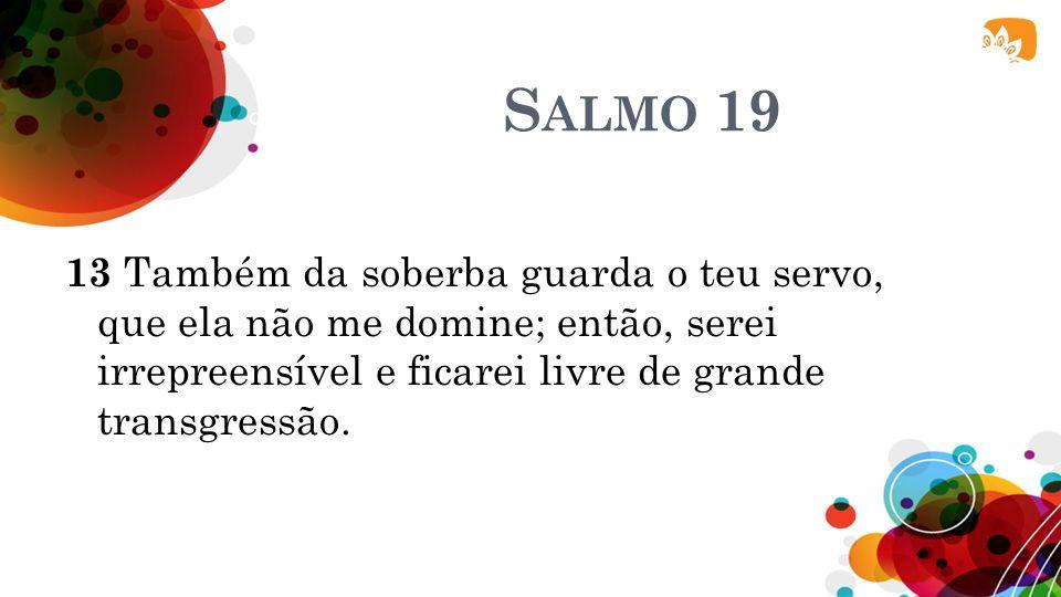S ALMO 19 13 Também da soberba guarda o teu servo, que ela não me domine; então, serei irrepreensível e ficarei livre de grande transgressão.