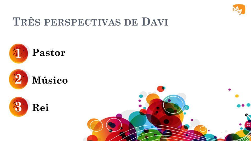 T RÊS PERSPECTIVAS DE D AVI Pastor Músico Rei 1 2 3