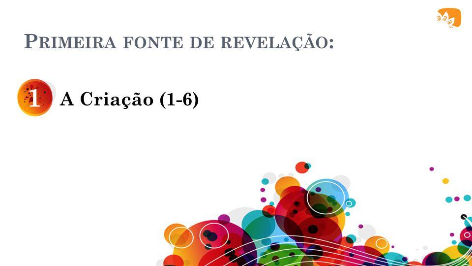 P RIMEIRA FONTE DE REVELAÇÃO : A Criação (1-6) 1