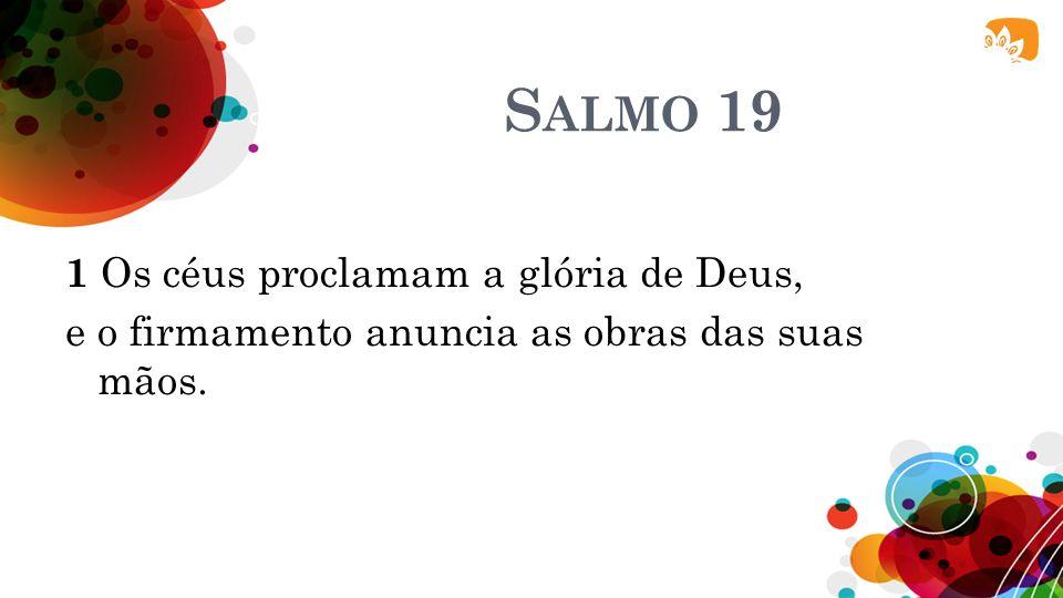 S ALMO 19 1 Os céus proclamam a glória de Deus, e o firmamento anuncia as obras das suas mãos.