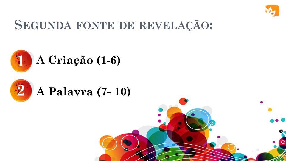 S EGUNDA FONTE DE REVELAÇÃO : A Criação (1-6) A Palavra (7- 10) 1 2