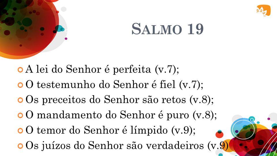 S ALMO 19 A lei do Senhor é perfeita (v.7); O testemunho do Senhor é fiel (v.7); Os preceitos do Senhor são retos (v.8); O mandamento do Senhor é puro