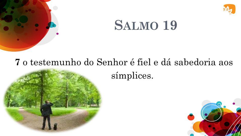 S ALMO 19 7 o testemunho do Senhor é fiel e dá sabedoria aos símplices.