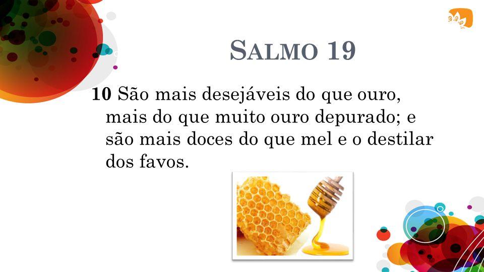 S ALMO 19 10 São mais desejáveis do que ouro, mais do que muito ouro depurado; e são mais doces do que mel e o destilar dos favos.