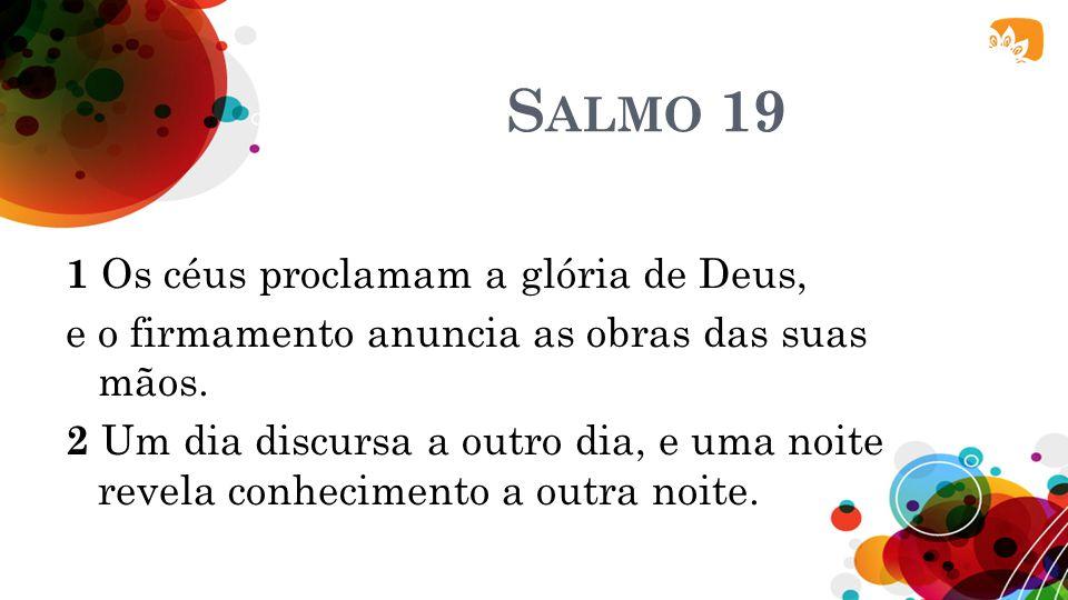 S ALMO 19 1 Os céus proclamam a glória de Deus, e o firmamento anuncia as obras das suas mãos. 2 Um dia discursa a outro dia, e uma noite revela conhe