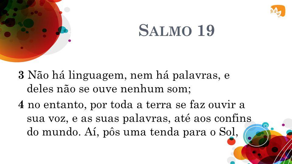 S ALMO 19 3 Não há linguagem, nem há palavras, e deles não se ouve nenhum som; 4 no entanto, por toda a terra se faz ouvir a sua voz, e as suas palavr