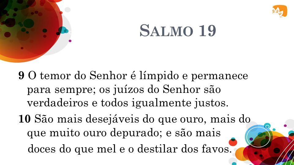 S ALMO 19 9 O temor do Senhor é límpido e permanece para sempre; os juízos do Senhor são verdadeiros e todos igualmente justos. 10 São mais desejáveis