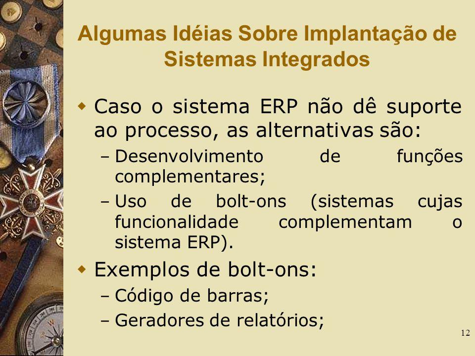 12 Algumas Idéias Sobre Implantação de Sistemas Integrados  Caso o sistema ERP não dê suporte ao processo, as alternativas são: – Desenvolvimento de