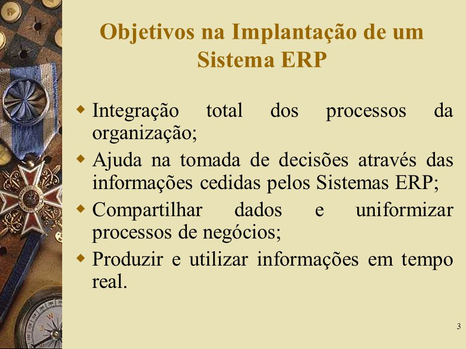 3 Objetivos na Implantação de um Sistema ERP  Integração total dos processos da organização;  Ajuda na tomada de decisões através das informações ce