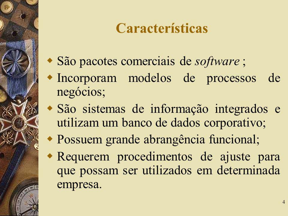 4 Características  São pacotes comerciais de software ;  Incorporam modelos de processos de negócios;  São sistemas de informação integrados e util