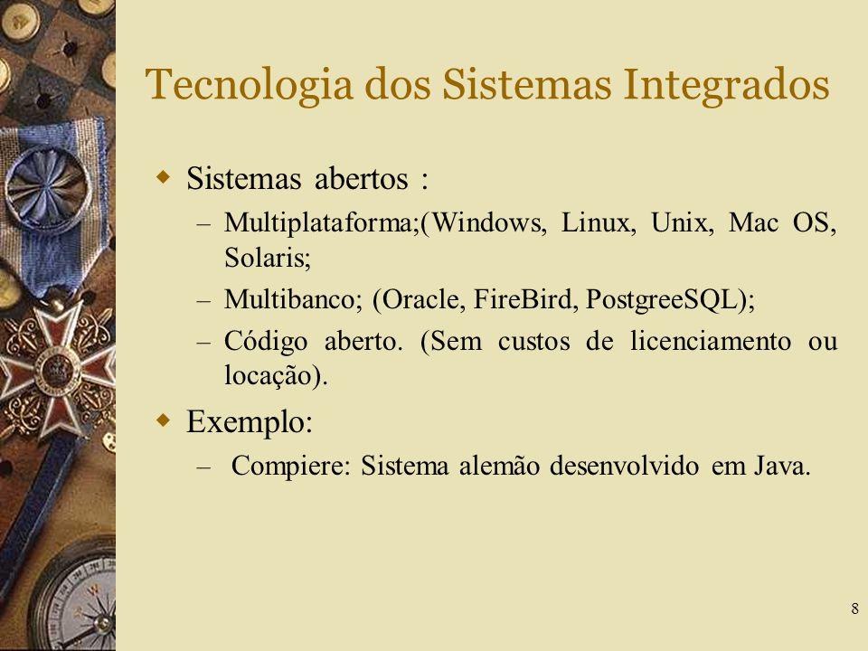 8 Tecnologia dos Sistemas Integrados  Sistemas abertos : – Multiplataforma;(Windows, Linux, Unix, Mac OS, Solaris; – Multibanco; (Oracle, FireBird, P
