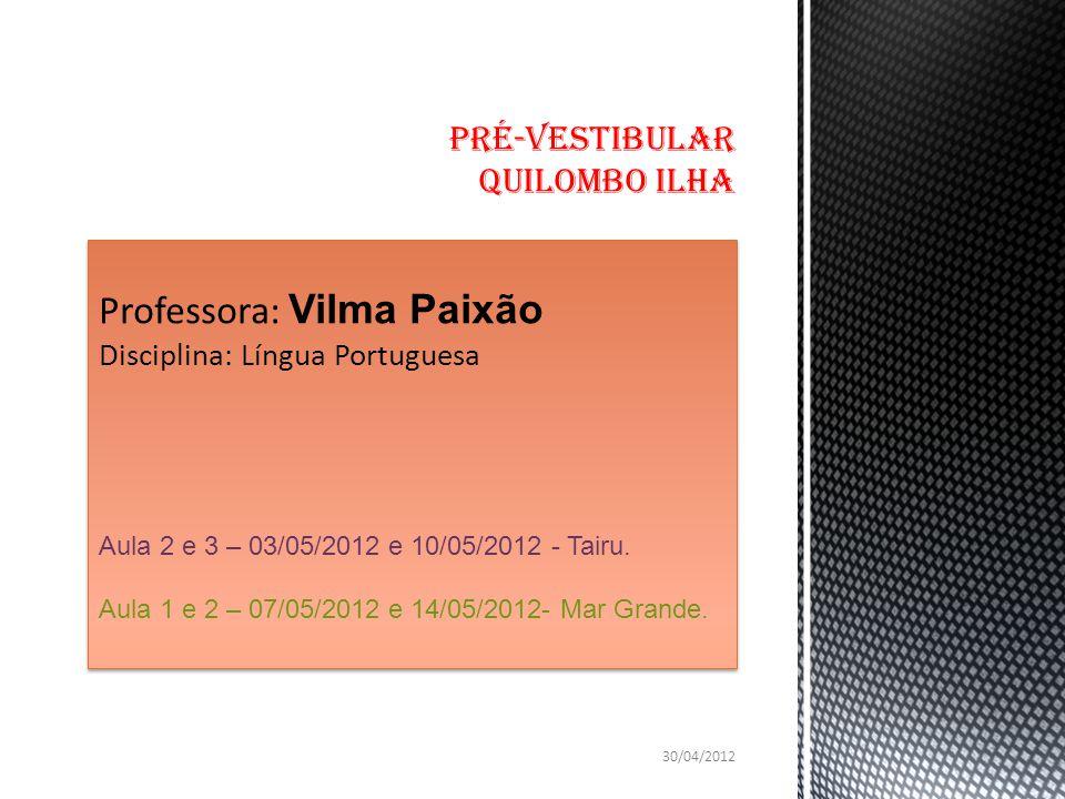Professora: Vilma Paixão Disciplina: Língua Portuguesa Aula 2 e 3 – 03/05/2012 e 10/05/2012 - Tairu. Aula 1 e 2 – 07/05/2012 e 14/05/2012- Mar Grande.