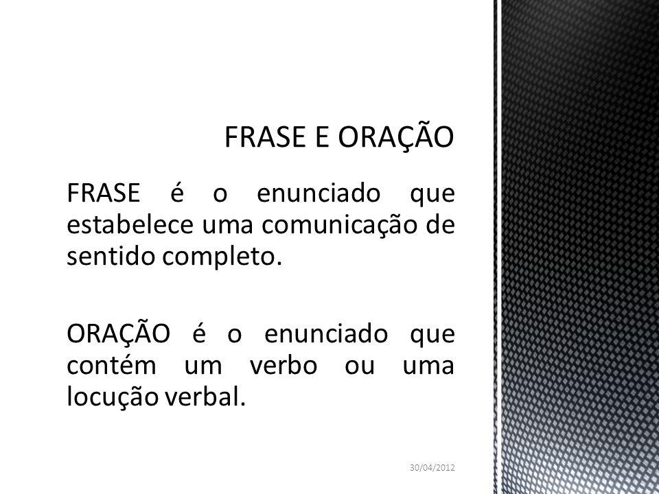 FRASE é o enunciado que estabelece uma comunicação de sentido completo. ORAÇÃO é o enunciado que contém um verbo ou uma locução verbal. 30/04/2012