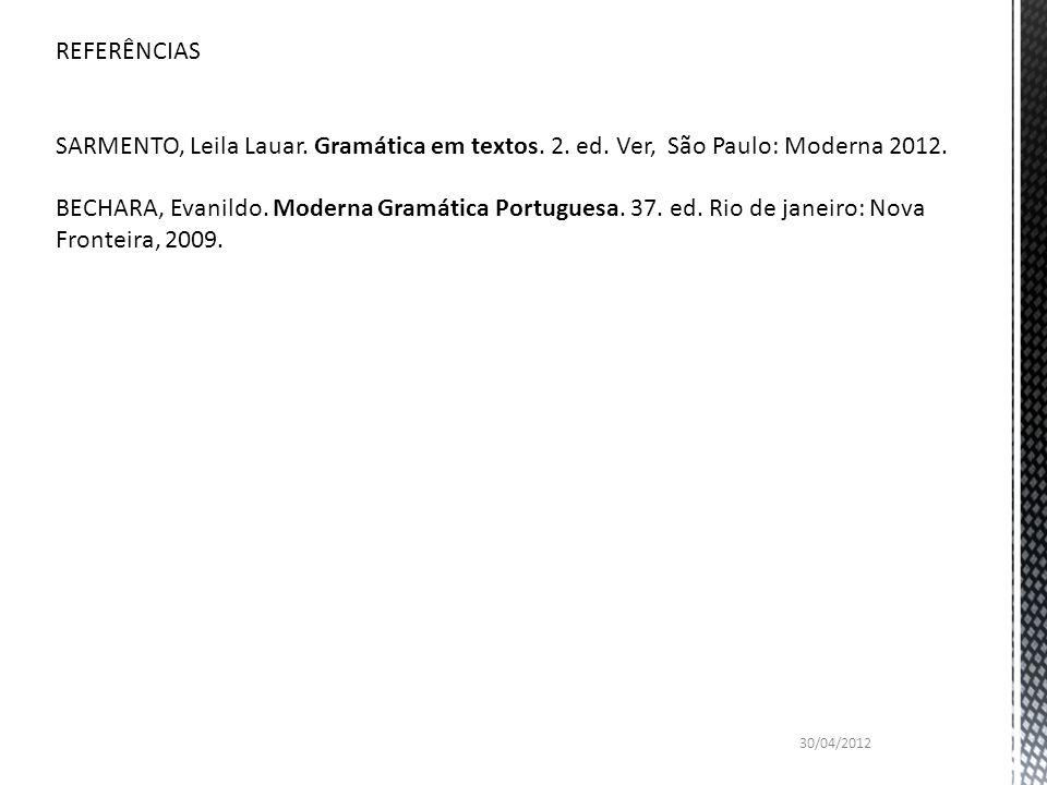 REFERÊNCIAS SARMENTO, Leila Lauar. Gramática em textos. 2. ed. Ver, São Paulo: Moderna 2012. BECHARA, Evanildo. Moderna Gramática Portuguesa. 37. ed.