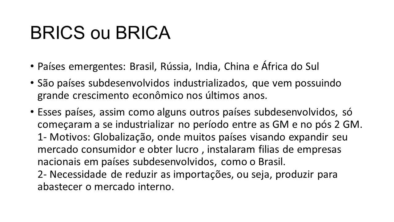 BRICS ou BRICA Países emergentes: Brasil, Rússia, India, China e África do Sul São países subdesenvolvidos industrializados, que vem possuindo grande crescimento econômico nos últimos anos.