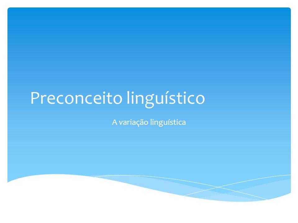 Preconceito linguístico A variação linguística