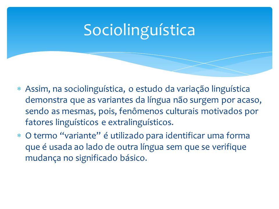  Assim, na sociolinguística, o estudo da variação linguística demonstra que as variantes da língua não surgem por acaso, sendo as mesmas, pois, fenômenos culturais motivados por fatores linguísticos e extralinguísticos.