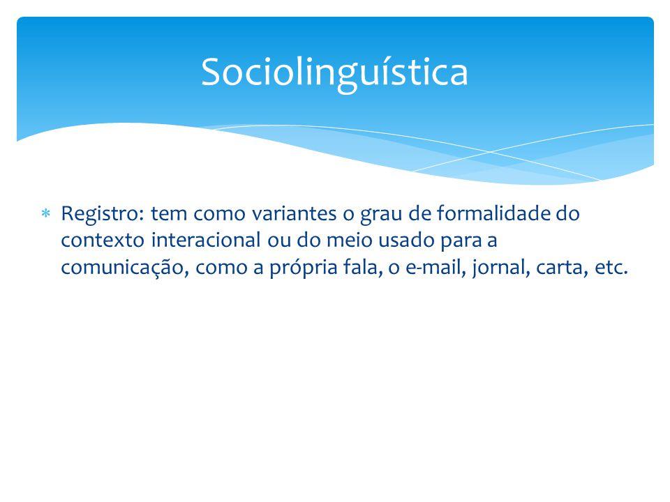  Registro: tem como variantes o grau de formalidade do contexto interacional ou do meio usado para a comunicação, como a própria fala, o e-mail, jornal, carta, etc.