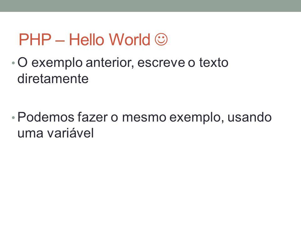 PHP – Hello World O exemplo anterior, escreve o texto diretamente Podemos fazer o mesmo exemplo, usando uma variável