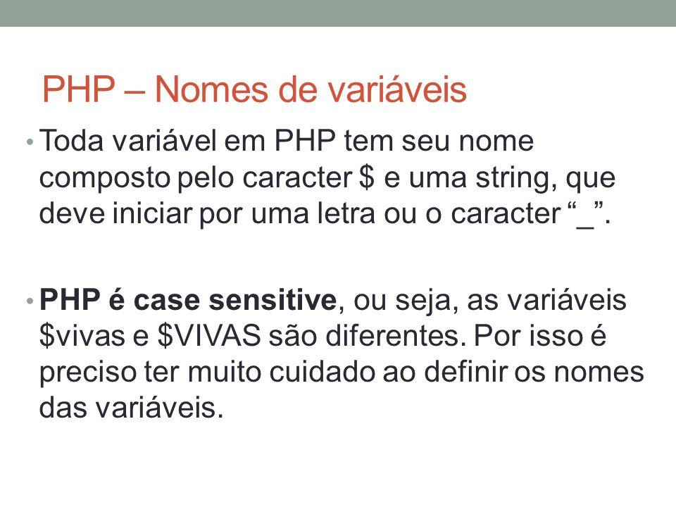 PHP – Nomes de variáveis Toda variável em PHP tem seu nome composto pelo caracter $ e uma string, que deve iniciar por uma letra ou o caracter _ .