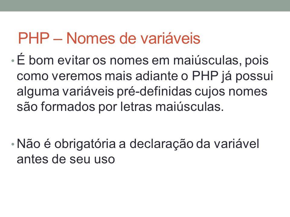PHP – Nomes de variáveis É bom evitar os nomes em maiúsculas, pois como veremos mais adiante o PHP já possui alguma variáveis pré-definidas cujos nomes são formados por letras maiúsculas.
