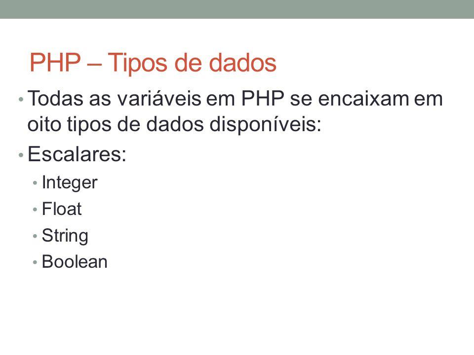 PHP – Tipos de dados Todas as variáveis em PHP se encaixam em oito tipos de dados disponíveis: Escalares: Integer Float String Boolean