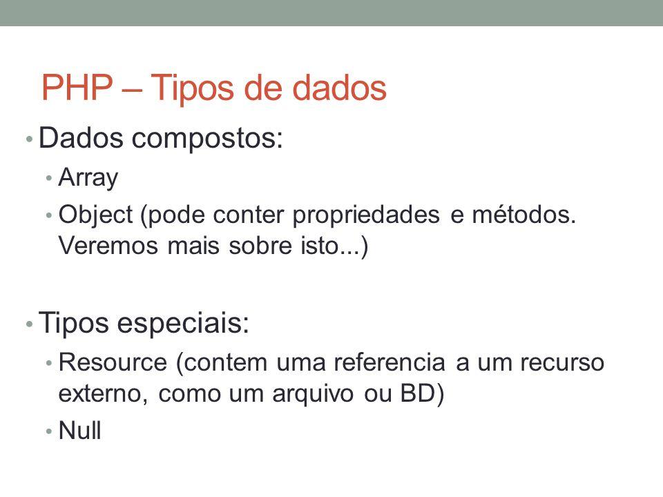 PHP – Tipos de dados Dados compostos: Array Object (pode conter propriedades e métodos.