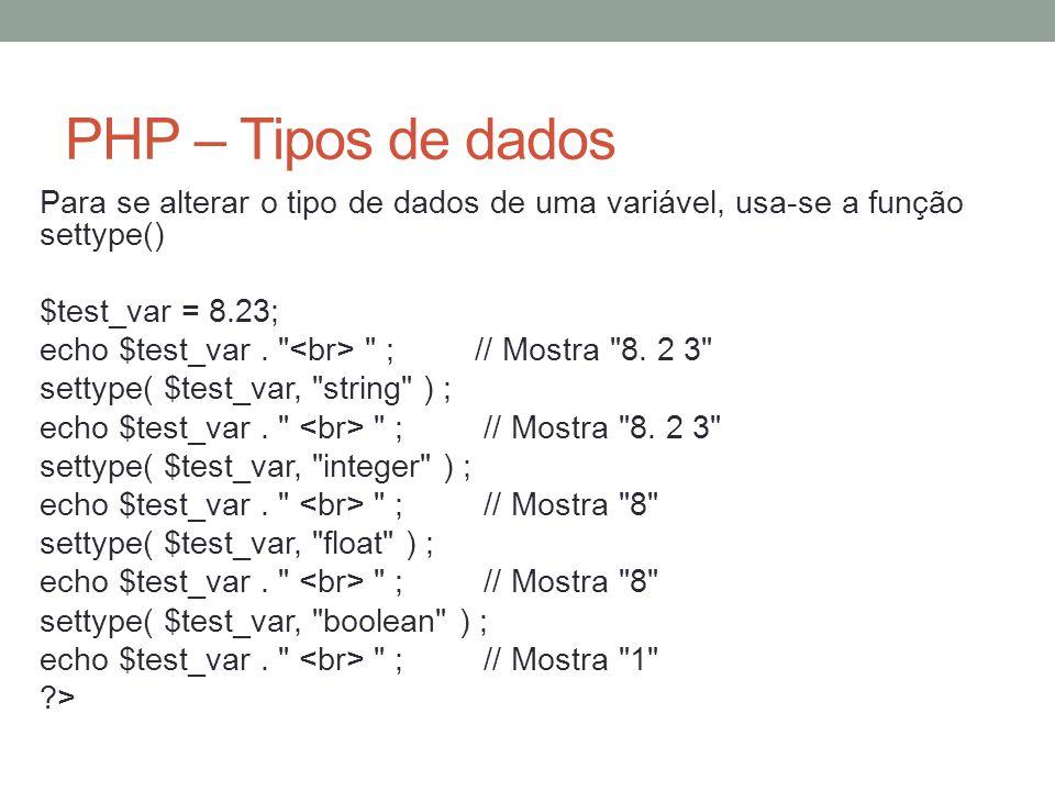 PHP – Tipos de dados Para se alterar o tipo de dados de uma variável, usa-se a função settype() $test_var = 8.23; echo $test_var.