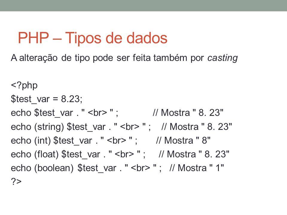 PHP – Tipos de dados A alteração de tipo pode ser feita também por casting < php $test_var = 8.23; echo $test_var.