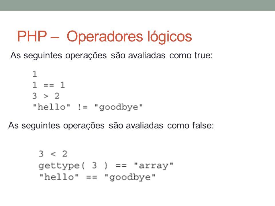 PHP – Operadores lógicos As seguintes operações são avaliadas como true: As seguintes operações são avaliadas como false: