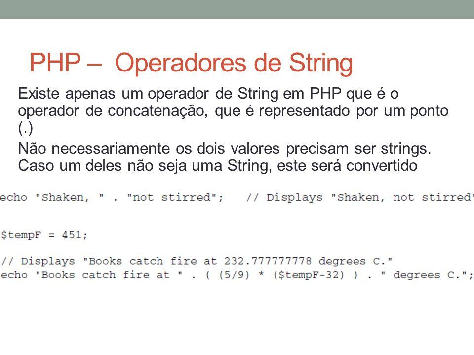 PHP – Operadores de String Existe apenas um operador de String em PHP que é o operador de concatenação, que é representado por um ponto (.) Não necessariamente os dois valores precisam ser strings.