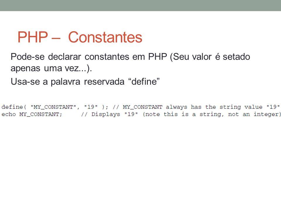 PHP – Constantes Pode-se declarar constantes em PHP (Seu valor é setado apenas uma vez...).