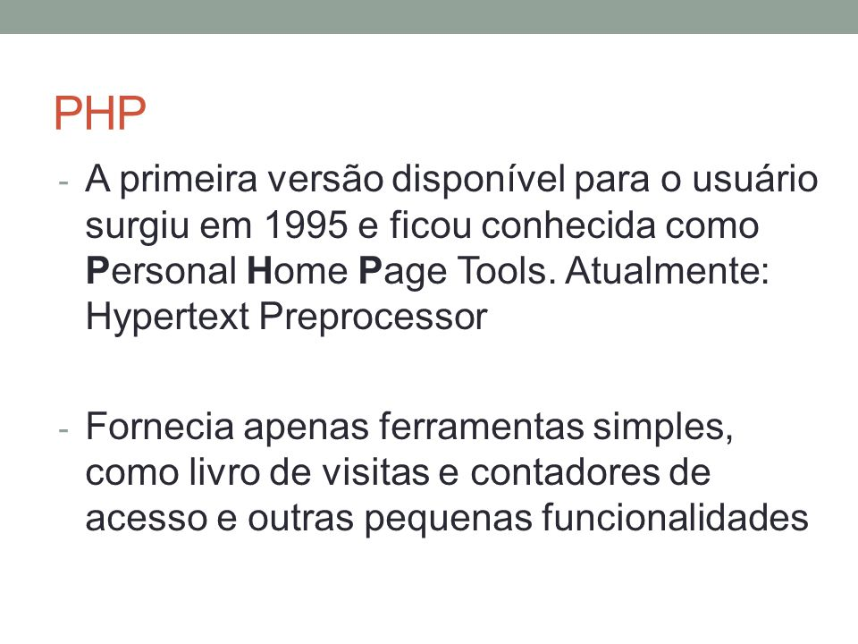 PHP - A primeira versão disponível para o usuário surgiu em 1995 e ficou conhecida como Personal Home Page Tools.