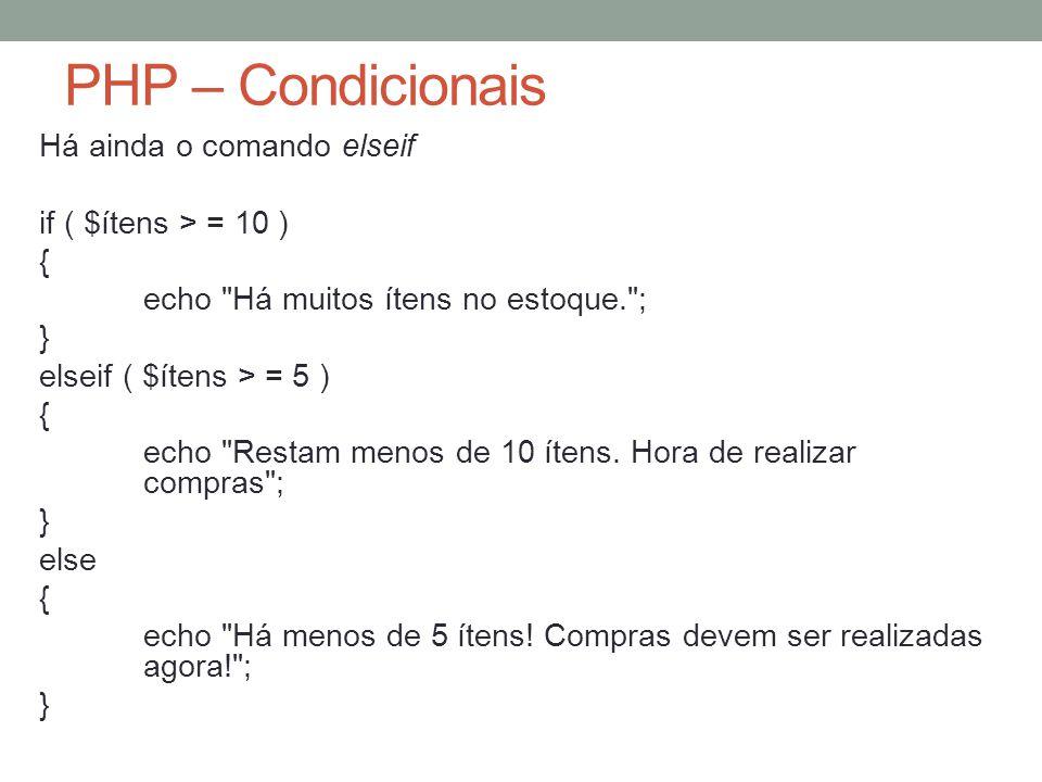 PHP – Condicionais Há ainda o comando elseif if ( $ítens > = 10 ) { echo Há muitos ítens no estoque. ; } elseif ( $ítens > = 5 ) { echo Restam menos de 10 ítens.