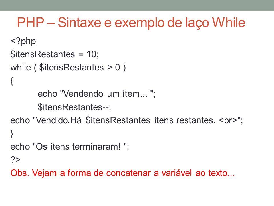 PHP – Sintaxe e exemplo de laço While < php $itensRestantes = 10; while ( $itensRestantes > 0 ) { echo Vendendo um ítem...