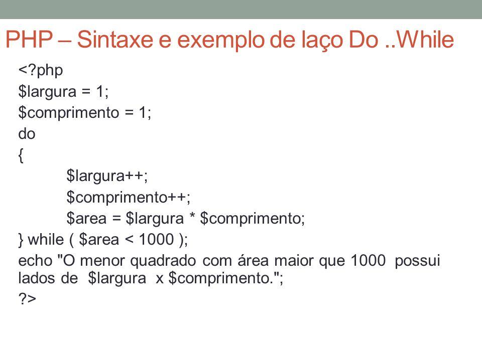PHP – Sintaxe e exemplo de laço Do..While < php $largura = 1; $comprimento = 1; do { $largura++; $comprimento++; $area = $largura * $comprimento; } while ( $area < 1000 ); echo O menor quadrado com área maior que 1000 possui lados de $largura x $comprimento. ; >