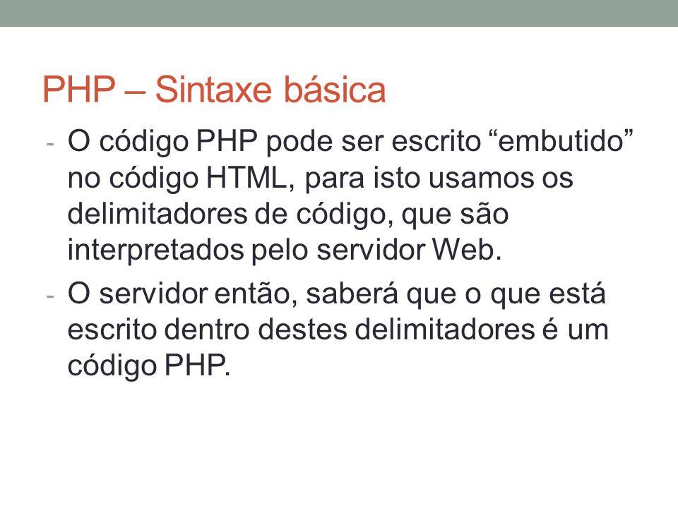 PHP – Sintaxe básica - O código PHP pode ser escrito embutido no código HTML, para isto usamos os delimitadores de código, que são interpretados pelo servidor Web.