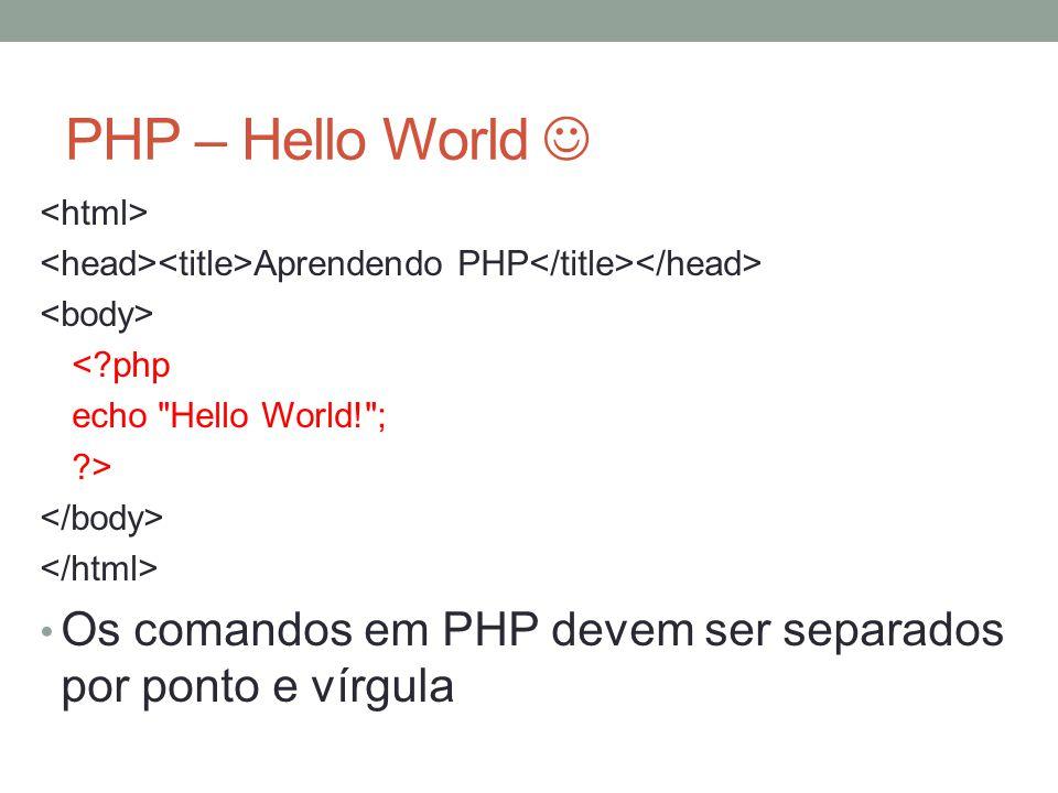 PHP – Hello World Aprendendo PHP < php echo Hello World! ; > Os comandos em PHP devem ser separados por ponto e vírgula