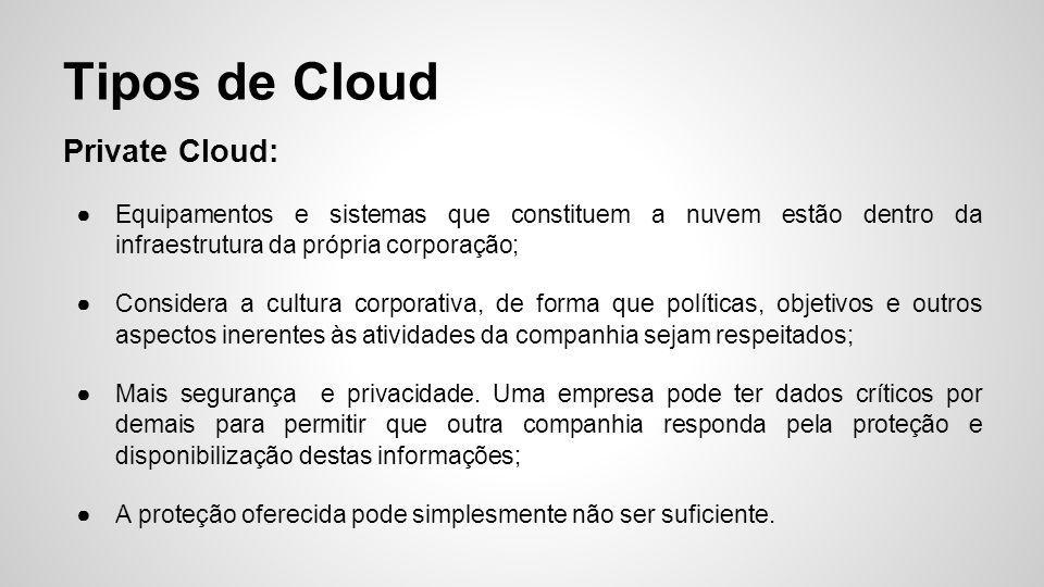 Private Cloud: ●Equipamentos e sistemas que constituem a nuvem estão dentro da infraestrutura da própria corporação; ●Considera a cultura corporativa,