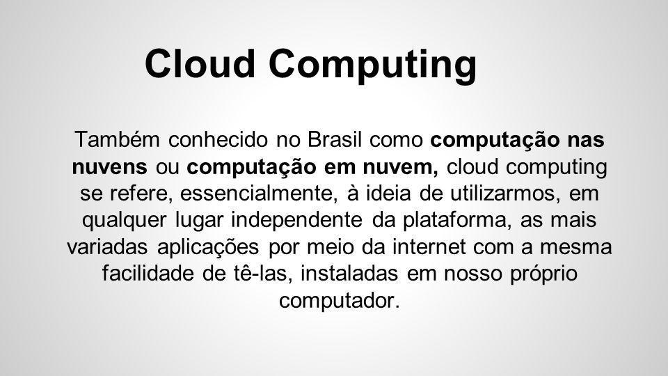 Cloud Computing Também conhecido no Brasil como computação nas nuvens ou computação em nuvem, cloud computing se refere, essencialmente, à ideia de ut