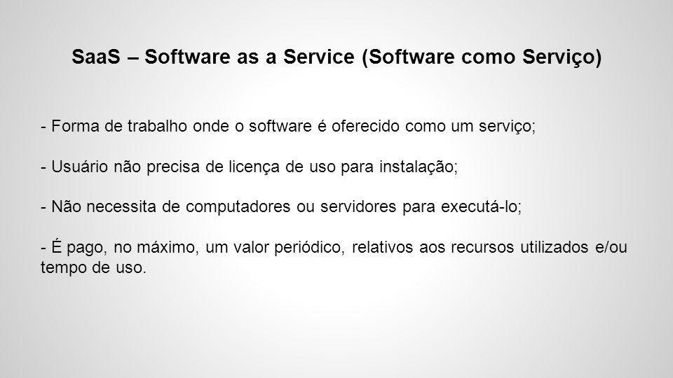 SaaS – Software as a Service (Software como Serviço) - Forma de trabalho onde o software é oferecido como um serviço; - Usuário não precisa de licença