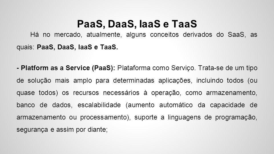 PaaS, DaaS, IaaS e TaaS Há no mercado, atualmente, alguns conceitos derivados do SaaS, as quais: PaaS, DaaS, IaaS e TaaS. - Platform as a Service (Paa