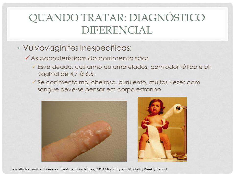 QUANDO TRATAR: DIAGNÓSTICO DIFERENCIAL Vulvovaginites Inespecíficas: As características do corrimento são: Esverdeado, castanho ou amarelados, com odo