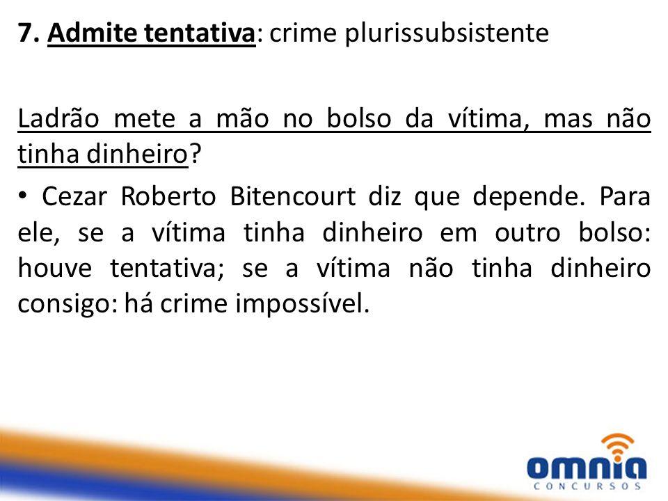 7. Admite tentativa: crime plurissubsistente Ladrão mete a mão no bolso da vítima, mas não tinha dinheiro? Cezar Roberto Bitencourt diz que depende. P