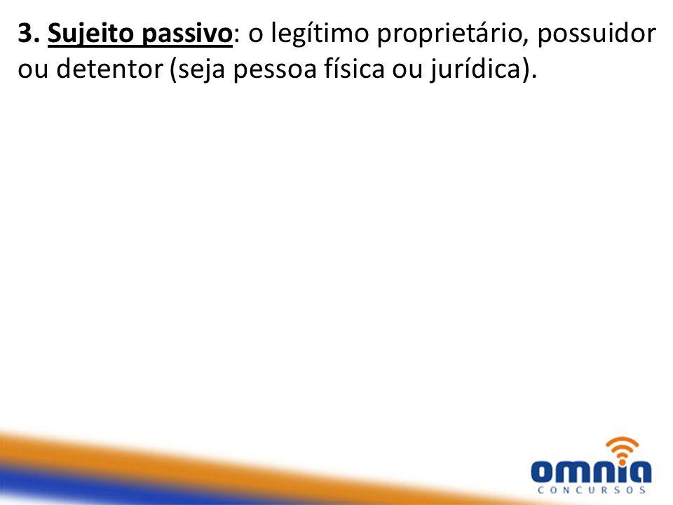 3. Sujeito passivo: o legítimo proprietário, possuidor ou detentor (seja pessoa física ou jurídica).
